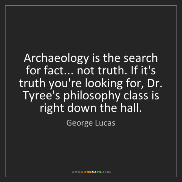 George Lucas: Archaeology is the search for fact... not truth. If it's...