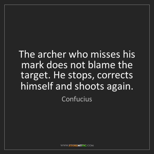 Confucius: The archer who misses his mark does not blame the target....