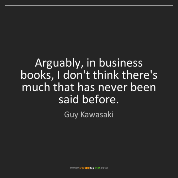 Guy Kawasaki: Arguably, in business books, I don't think there's much...