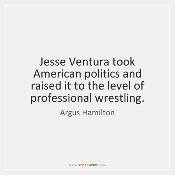 Jesse Ventura took American politics and raised it to the level of ...