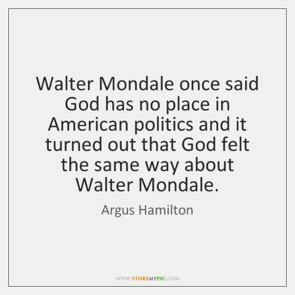 Walter Mondale once said God has no place in American politics and ...