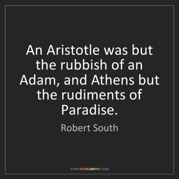 Robert South: An Aristotle was but the rubbish of an Adam, and Athens...