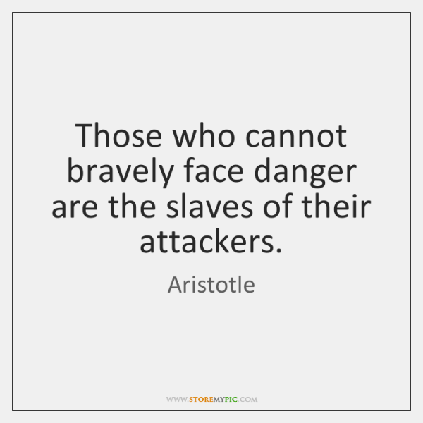 Those who cannot bravely face danger are the slaves of their attackers.