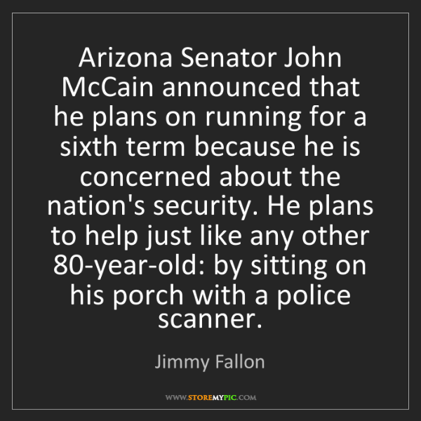 Jimmy Fallon: Arizona Senator John McCain announced that he plans on...