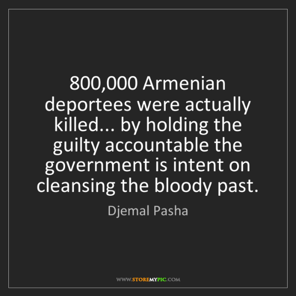 Djemal Pasha: 800,000 Armenian deportees were actually killed... by...