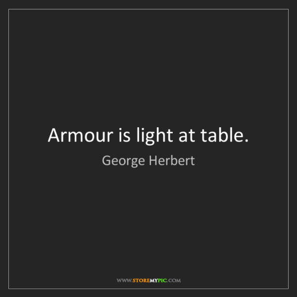 George Herbert: Armour is light at table.