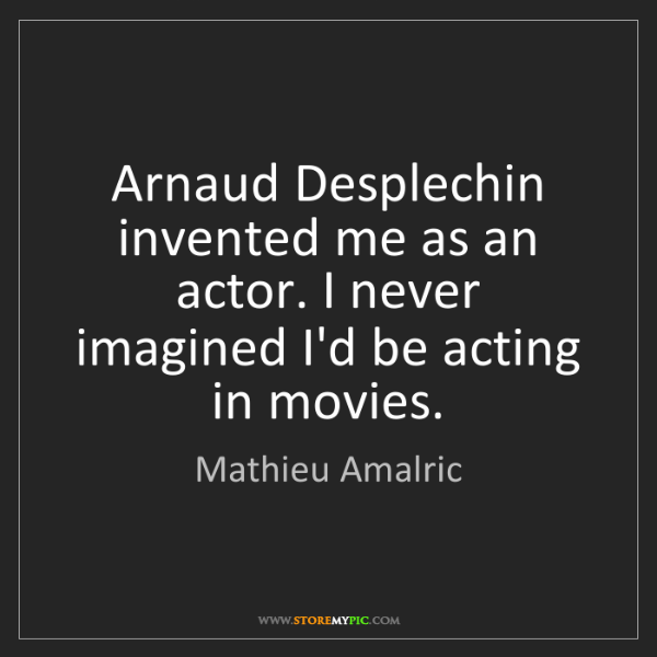 Mathieu Amalric: Arnaud Desplechin invented me as an actor. I never imagined...