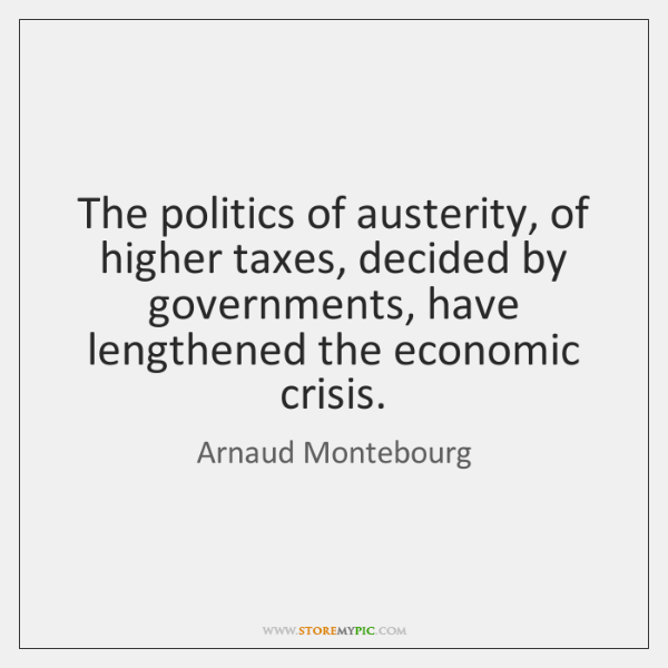 The politics of austerity, of higher taxes, decided by governments, have lengthened ...