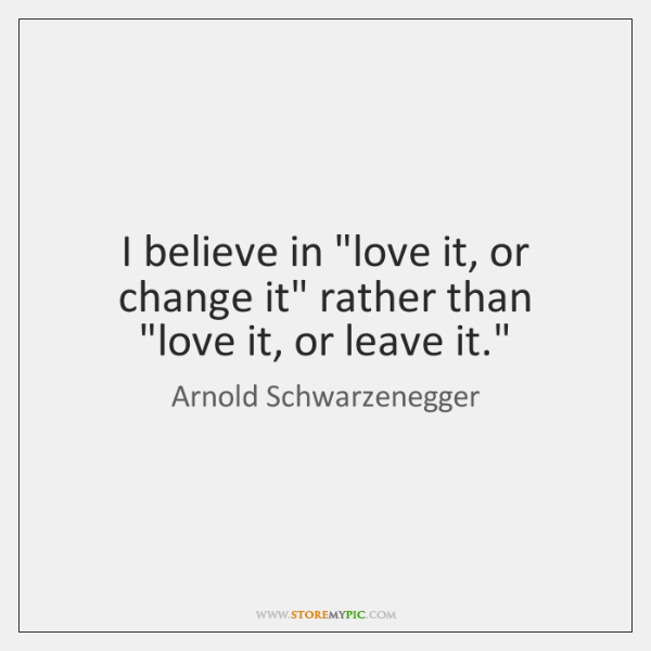 "I believe in ""love it, or change it"" rather than ""love it, ..."