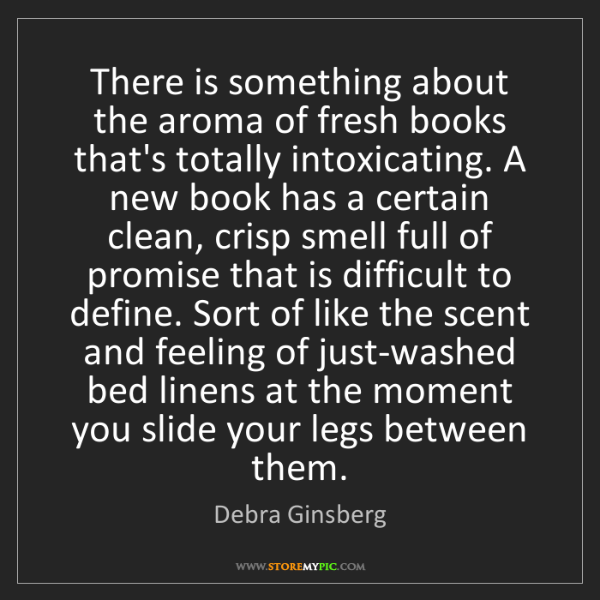 Debra Ginsberg: There is something about the aroma of fresh books that's...