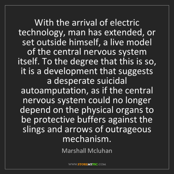 Marshall Mcluhan: With the arrival of electric technology, man has extended,...