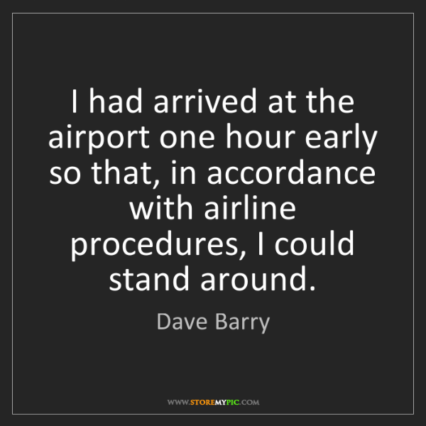 Dave Barry: I had arrived at the airport one hour early so that,...