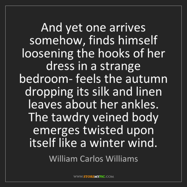 William Carlos Williams: And yet one arrives somehow, finds himself loosening...