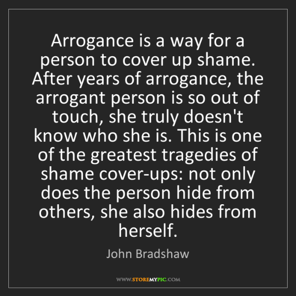 John Bradshaw: Arrogance is a way for a person to cover up shame. After...