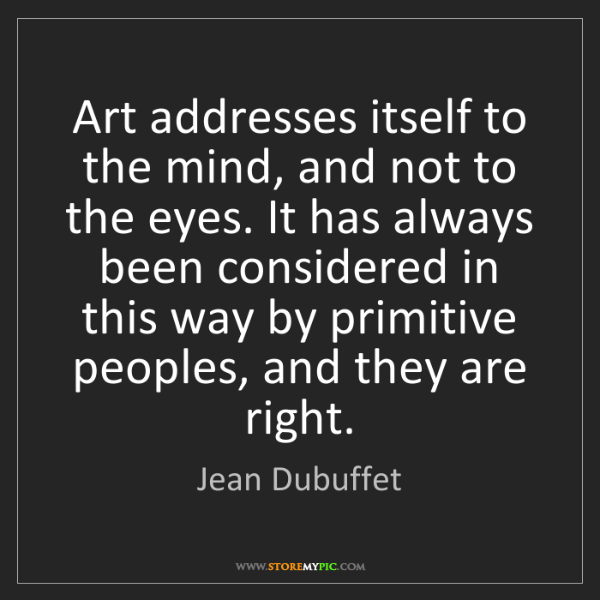 Jean Dubuffet: Art addresses itself to the mind, and not to the eyes....