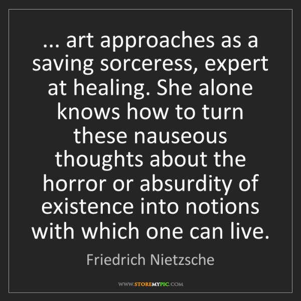 Friedrich Nietzsche: ... art approaches as a saving sorceress, expert at healing....