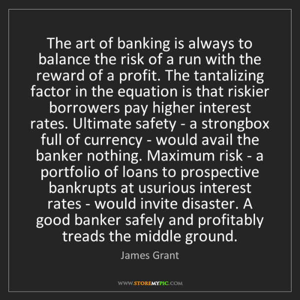 James Grant: The art of banking is always to balance the risk of a...