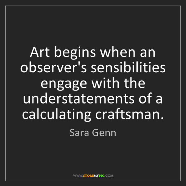 Sara Genn: Art begins when an observer's sensibilities engage with...