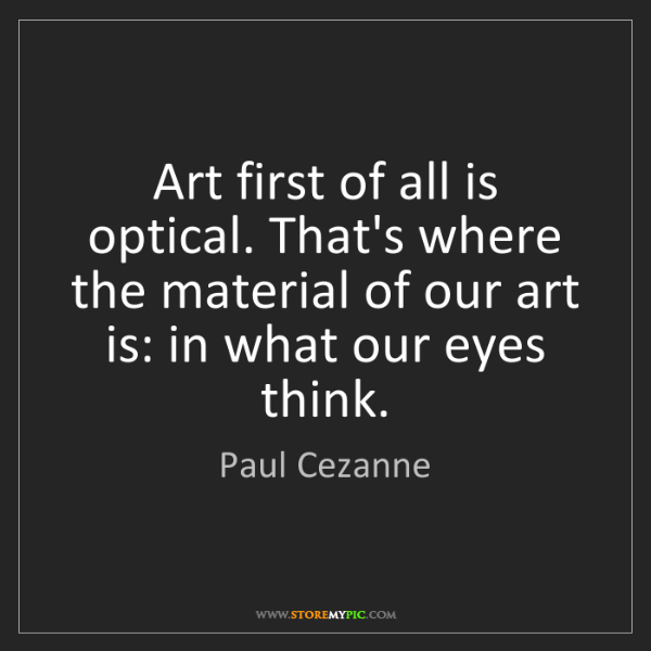 Paul Cezanne: Art first of all is optical. That's where the material...