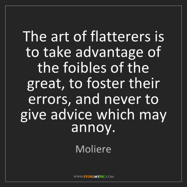Moliere: The art of flatterers is to take advantage of the foibles...