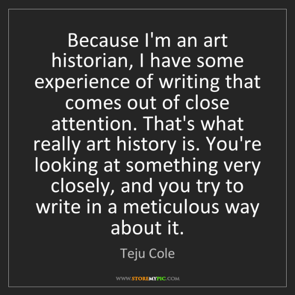 Teju Cole: Because I'm an art historian, I have some experience...