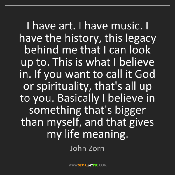 John Zorn: I have art. I have music. I have the history, this legacy...
