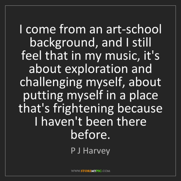 P J Harvey: I come from an art-school background, and I still feel...
