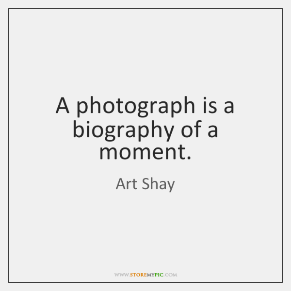 A photograph is a biography of a moment.