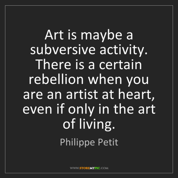 Philippe Petit: Art is maybe a subversive activity. There is a certain...