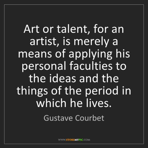 Gustave Courbet: Art or talent, for an artist, is merely a means of applying...