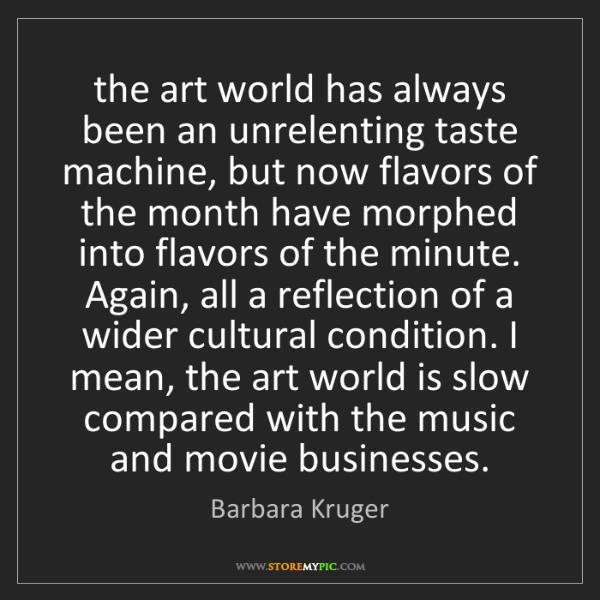 Barbara Kruger: the art world has always been an unrelenting taste machine,...