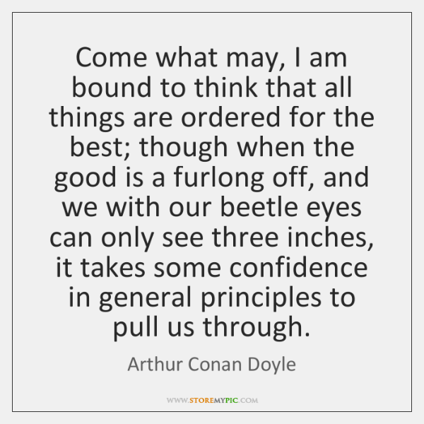 Come what may, I am bound to think that all things are ...