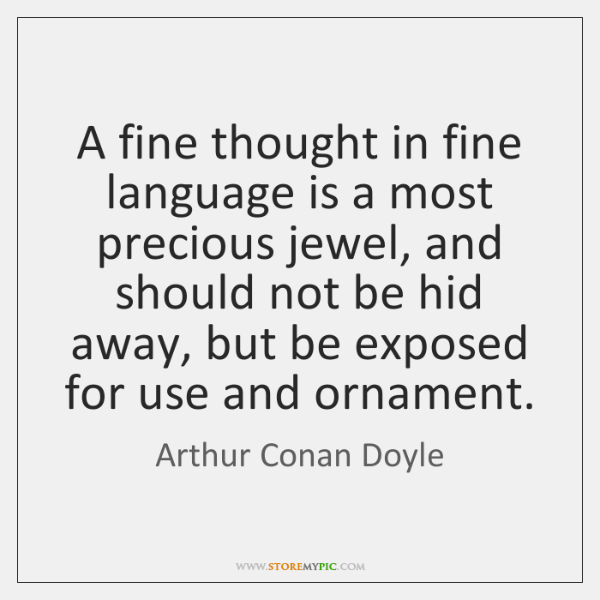 A fine thought in fine language is a most precious jewel, and ...