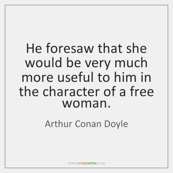He foresaw that she would be very much more useful to him ...