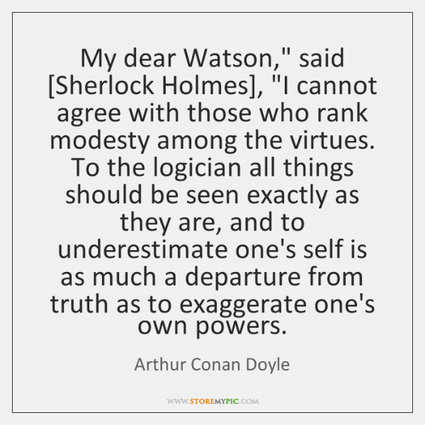 "My dear Watson,"" said [Sherlock Holmes], ""I cannot agree with those who ..."