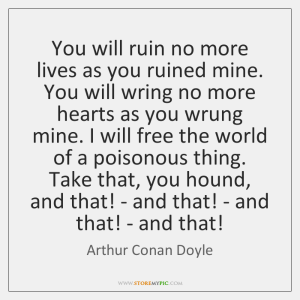 You will ruin no more lives as you ruined mine. You will ...