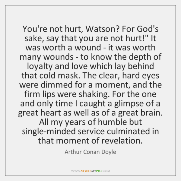 You're not hurt, Watson? For God's sake, say that you are not ...