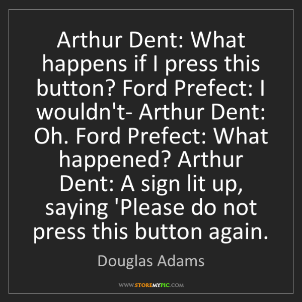 Douglas Adams: Arthur Dent: What happens if I press this button? Ford...
