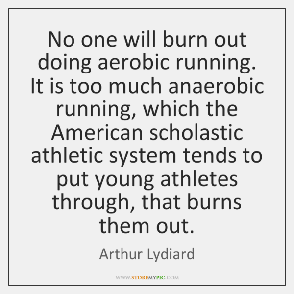 No one will burn out doing aerobic running. It is too much ...