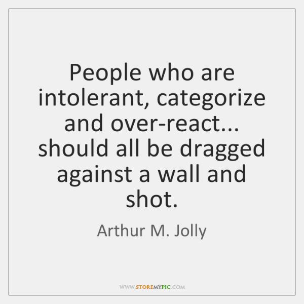 People who are intolerant, categorize and over-react... should all be dragged against ...