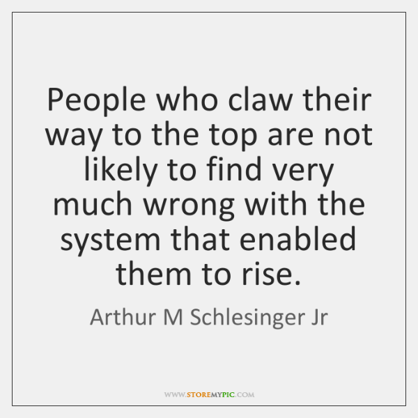 People who claw their way to the top are not likely to ...