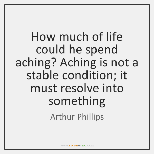 How much of life could he spend aching? Aching is not a ...