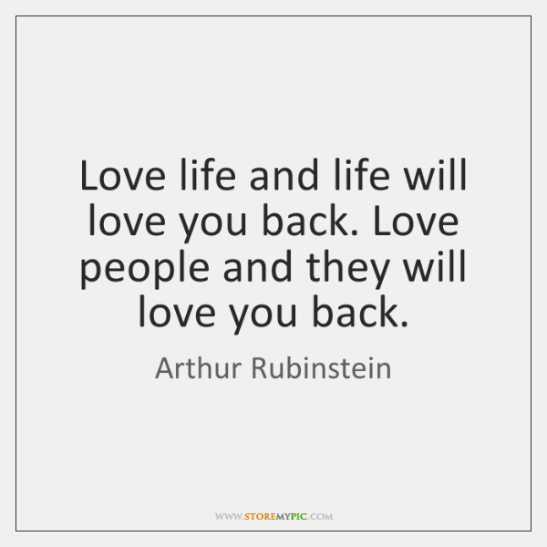 Love life and life will love you back. Love people and they ...