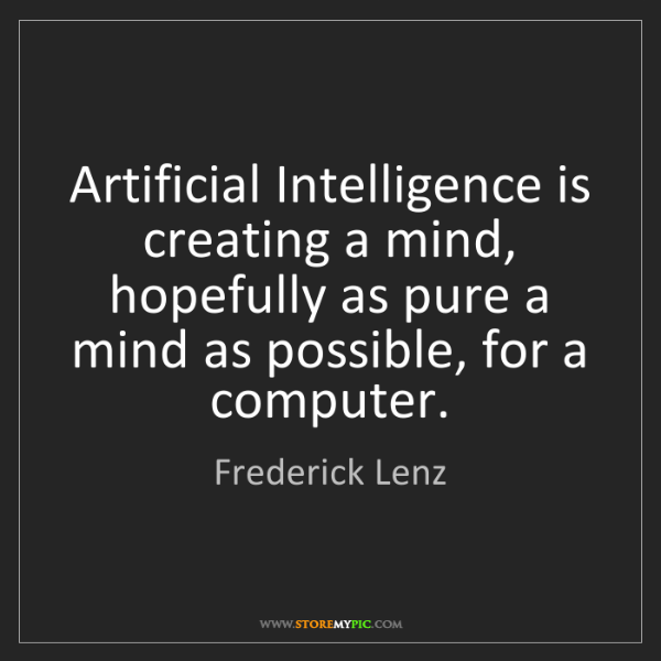 Frederick Lenz: Artificial Intelligence is creating a mind, hopefully...
