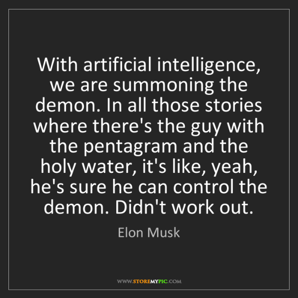 Elon Musk: With artificial intelligence, we are summoning the demon....