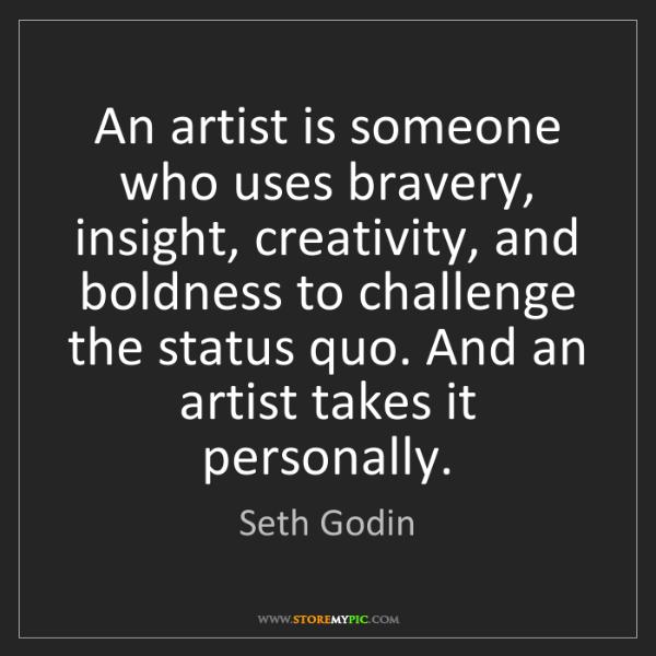 Seth Godin: An artist is someone who uses bravery, insight, creativity,...