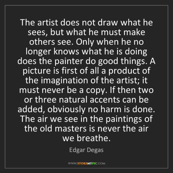 Edgar Degas: The artist does not draw what he sees, but what he must...