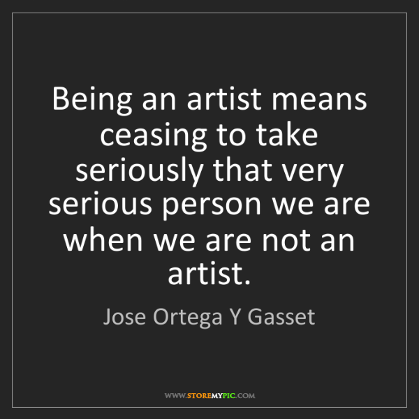 Jose Ortega Y Gasset: Being an artist means ceasing to take seriously that...
