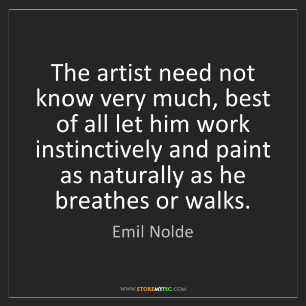 Emil Nolde: The artist need not know very much, best of all let him...