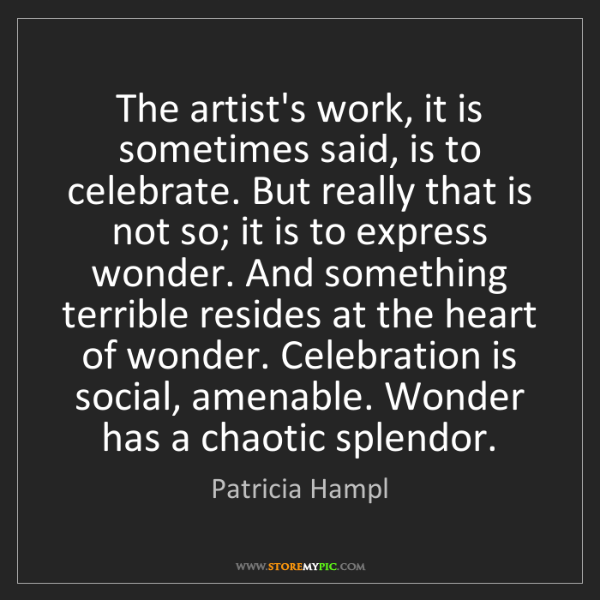 Patricia Hampl: The artist's work, it is sometimes said, is to celebrate....